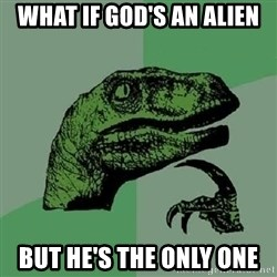Philosoraptor - what if god's an alien but he's the only one