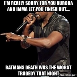 Kanye West - I'm really sorry for you Aurora and imma let you finish but.... batmans death was the worst tragedy that night