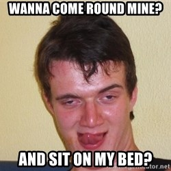 [10] guy meme - Wanna come round mine? And sit on my bed?