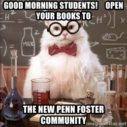 Chemist cat - Good Morning Students!     Open your books to The New Penn Foster Community