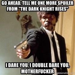"""Samuel L Jackson - go ahead, TELL ME ONE MORE SPOILER FROM """"THE DARK KNIGHT RISES""""    I dare you, i double dare you, motherfucker"""