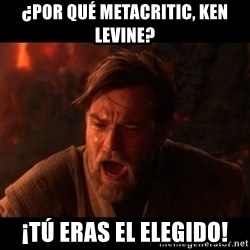 You were the chosen one  - ¿Por qué metacritic, ken levine? ¡tú eras el elegido!