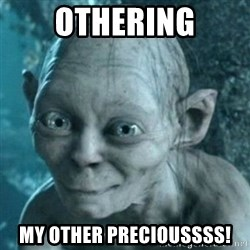 smeagol's precious - Othering My other Precioussss!