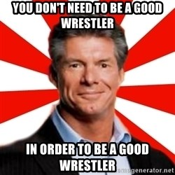 Vince McMahon Logic - you don't need to be a good wrestler in order to be a good wrestler