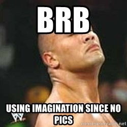 using imagination since no pics rock - BRB USING IMAGINATION SINCE NO PICS