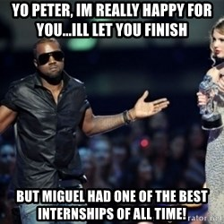 Kanye West Just Sayin - Yo Peter, Im really happy for you...ill let you finish  But miguel had one of the best INTERNSHIPS of all time!