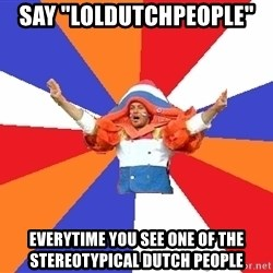 """dutchproblems.tumblr.com - say """"loldutchpeople""""  everytime you see one of the stereotypical dutch people"""