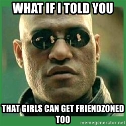 Matrix Morpheus - What if i told you that girls can get friendzoned too