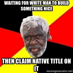 Abo - waiting for white man to build something nice then claim native title on it