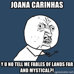 Y U No - joana carinhas y u no tell me fables of lands far and mystical?!