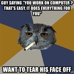 "Art Student Owl - guy saying ""YOu work on computer ? That's easy, it does everything for you"" want to tear his face off"