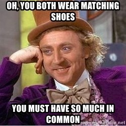 Willy Wonka - Oh, you both wear matching shoes You must have so much in common