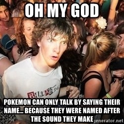Sudden Realization Ralph - oh my god pokemon can only talk by saying their name... because they were named after the sound they make