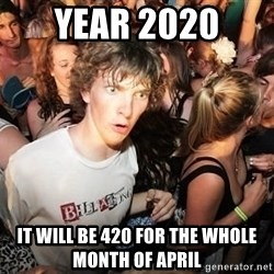 Sudden Realization Ralph - year 2020  it will be 420 for the whole month of april