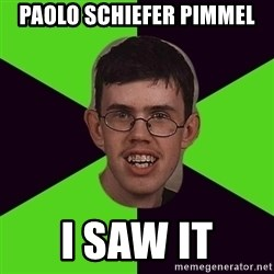 Annoying Imgurian  - paolo schiefer pimmel i saw it