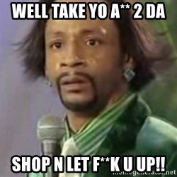 Katt Williams - WELL TAKE YO A** 2 DA SHOP N LET F**K U UP!!