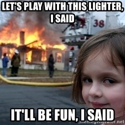 Disaster Girl - Let's play with this lighter, I said It'll be fun, I said