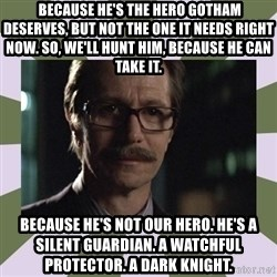 Commissioner Gordon  -  Because he's the hero Gotham deserves, but not the one it needs right now. So, we'll hunt him, because he can take it. Because he's not our hero. He's a silent guardian. A watchful protector. A Dark Knight.