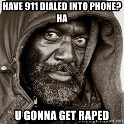 You Gonna Get Raped - have 911 dialed into phone? HA u gonna get raped