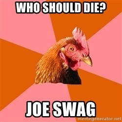 Anti Joke Chicken - who should die? joe swag