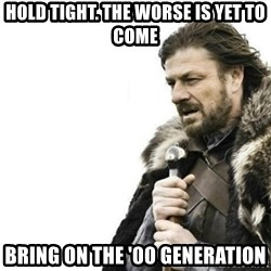 Prepare yourself - hold tight. the worse is yet to come bring on the '00 generation