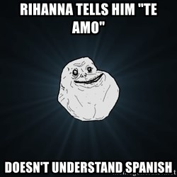 """Forever Alone - rihanna tells him """"te amo"""" doesn't understand spanish"""