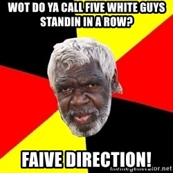 Abo - Wot do ya call five white guys standin in a row? Faive direction!