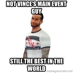 cm punk not impressed - not vince's main event guy still the best in the world