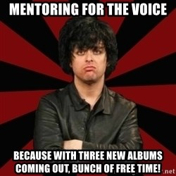 Billie Joe Armstrong - Mentoring for the voice because with three new albums coming out, bunch of free time!