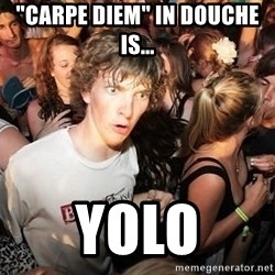 "Sudden Realization Ralph - ""carpe diem"" in douche is... yolo"