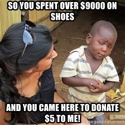 Skeptical African Child - So you SPENT over $9000 on shoes and you came here to donate $5 to me!