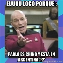 what  the fuck is this shit? - euuuu locO PORQUE : PABLO ES CHINO Y ESTA EN ARGENTINA ??'
