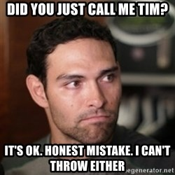 mark sanchez - Did you just call me tim? It's ok. honest mistake. I can't throw either