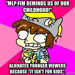 "rabid idiot brony - ""mlp:FIM reminds us of our childhooD!"" alienates younger viewers because ""it isn't for kids""."