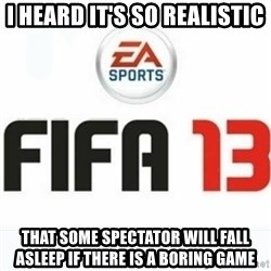 FIFA 13 - i heard it's so realistic that some spectator will fall asleep if there is a boring game