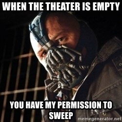 badass bane - When the theater is empty  You have my permission to sweep