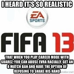 FIFA 13 - I heard it's so realistic that when you play career mode with suarez, you can abuse evra racially, get an 8 match ban and have the option of refusing to shake his hand