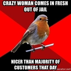 Retail Robin - crazy woman comes in fresh out of jail nicer than majority of customers that day
