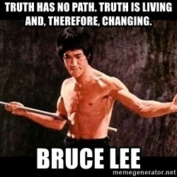 brucelee - Truth has no path. Truth is living and, therefore, changing. Bruce Lee