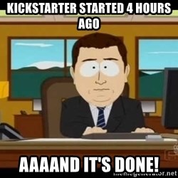 Aand Its Gone - Kickstarter StartED 4 hours ago Aaaand it's done!
