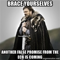 Game of Thrones - Brace yourselVes Another false promise from the ECB is coMing