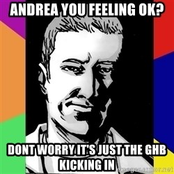Spiteful Spencer - Andrea you feeling ok? Dont worry it's just the GHB kicking in
