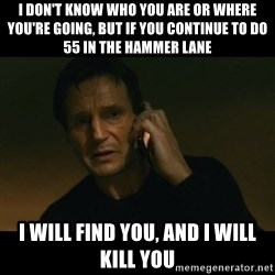 liam neeson taken - I don't know who you are or where you're going, but if you continue to do 55 in the hammer lane i will find you, and i will kill you