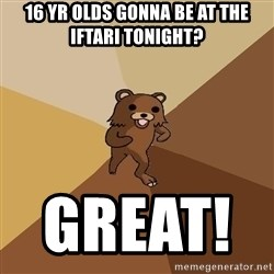 Pedo Bear From Beyond - 16 yr olds gonna be at the iftari tonight? great!