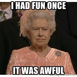 Unimpressed Queen - I had fun once it was awful