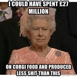 Unimpressed Queen - I could have spent £27 million on corgi food and produced less shit than this