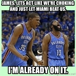 durant harden - JAMES, LETS ACT LIKE WE'RE CHOKING AND JUST LET MIAMI BEAT US. I'M ALREADY ON IT.