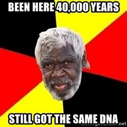 Abo - been here 40,000 years still got the same dna