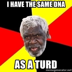 Abo - i have the same dna as a turd