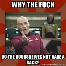 Annoyed Picard - WHY THE FUCK DO THE BOOKShELVES NOT HAVE A BACK?
